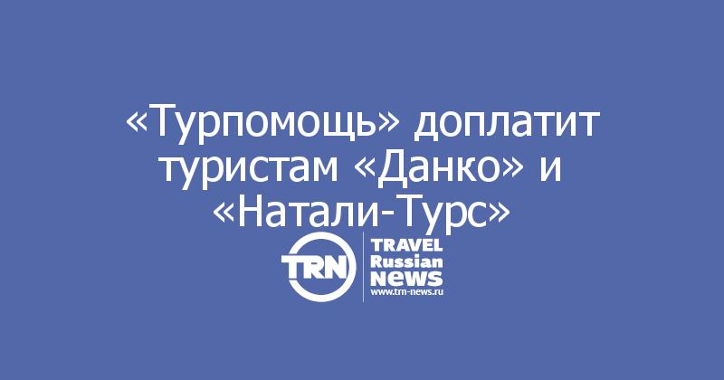 «Турпомощь» доплатит туристам «Данко» и «Натали-Турс»