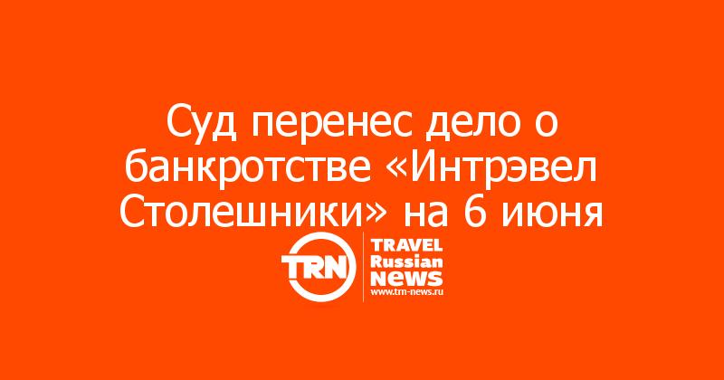 Суд перенес дело о банкротстве «Интрэвел Столешники» на 6 июня