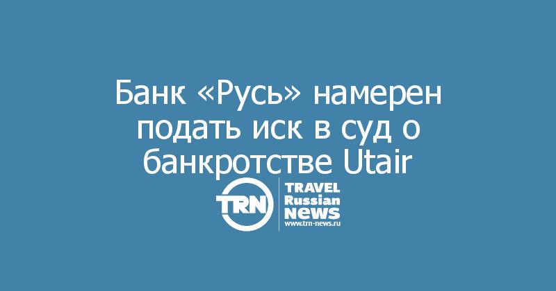 Банк «Русь» намерен подать иск в суд о банкротстве Utair
