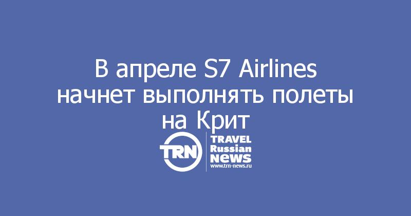 В апреле S7 Airlines начнет выполнять полеты на Крит
