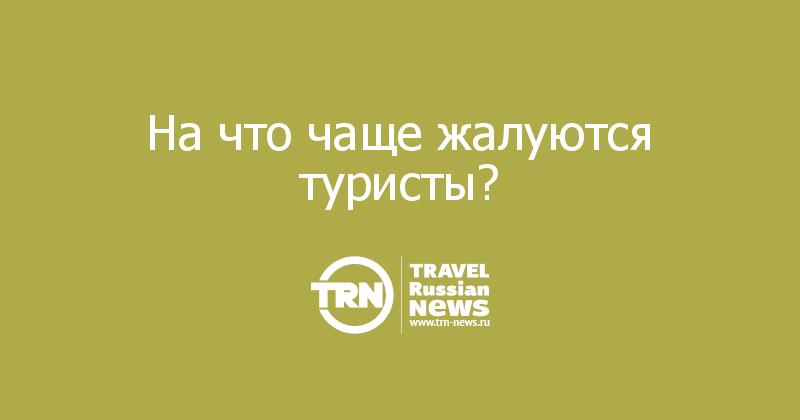 На что чаще жалуются туристы?