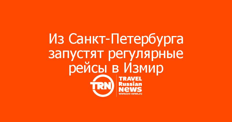 Из Санкт-Петербурга запустят регулярные рейсы в Измир