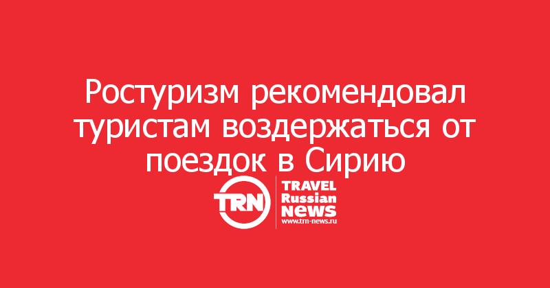 Ростуризм рекомендовал туристам воздержаться от поездок в Сирию