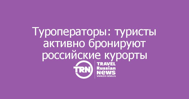 Туроператоры: туристы активно бронируют российские курорты