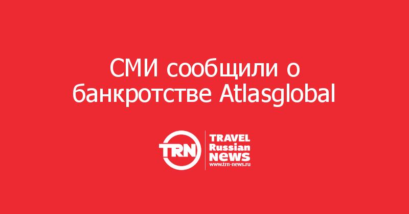СМИ сообщили о банкротстве Atlasglobal