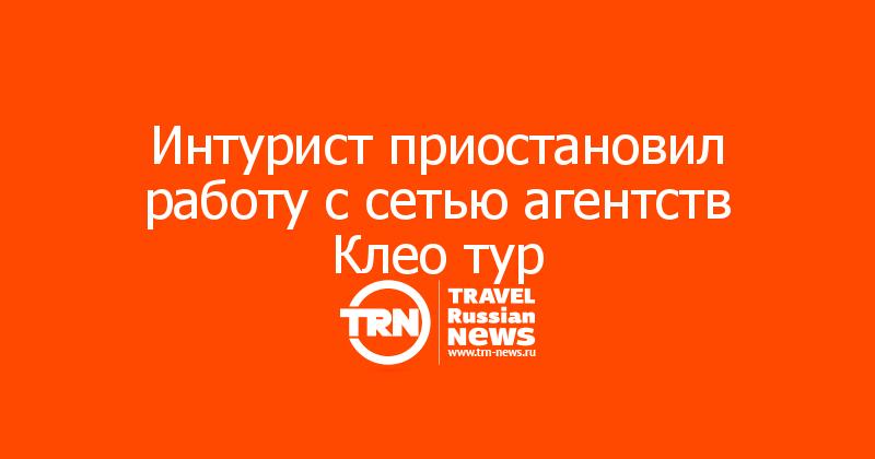 Интурист приостановил работу с сетью агентств Клео тур