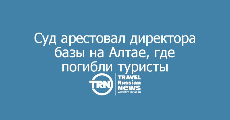 Суд арестовал директора базы на Алтае, где погибли туристы