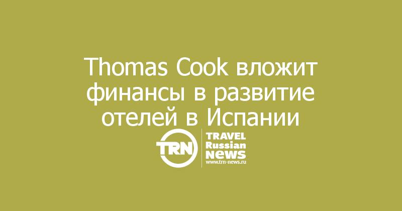 Thomas Cook вложит финансы в развитие отелей в Испании