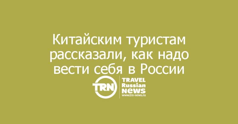 Китайским туристам рассказали, как надо вести себя в России