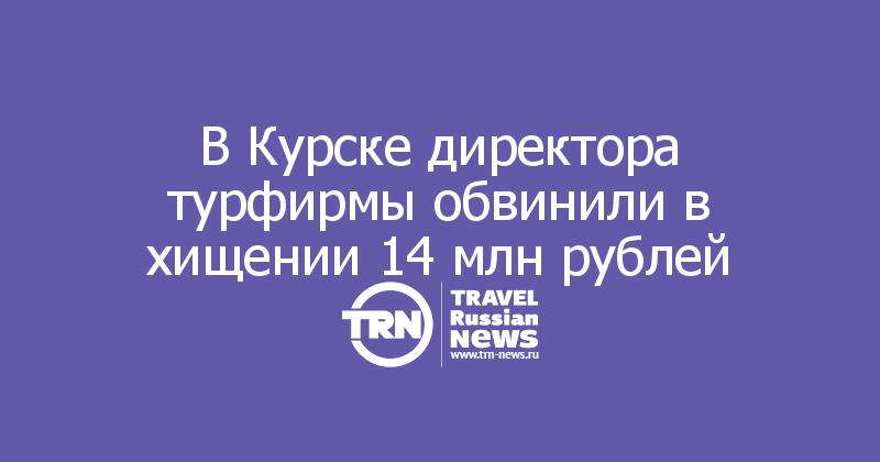 В Курске директора турфирмы обвинили в хищении 14 млн рублей