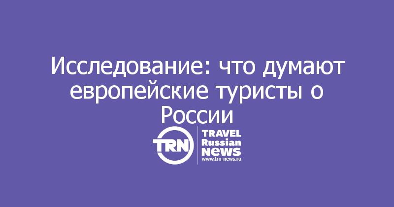 Исследование: что думают европейские туристы о России