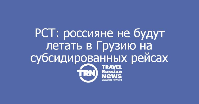 РСТ: россияне не будут летать в Грузию на субсидированных рейсах