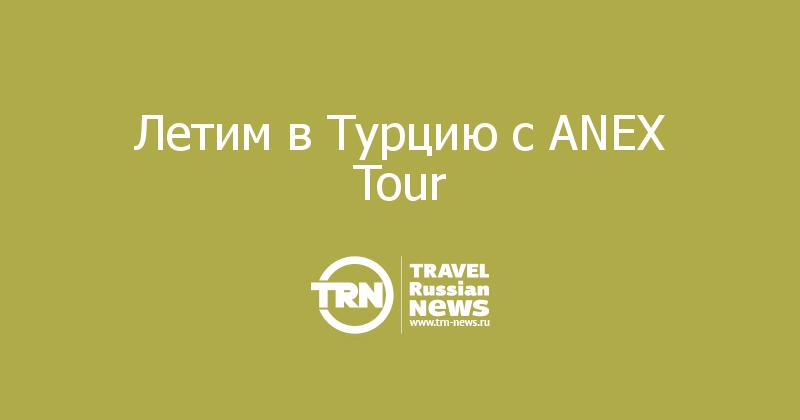 Летим в Турцию с ANEX Tour