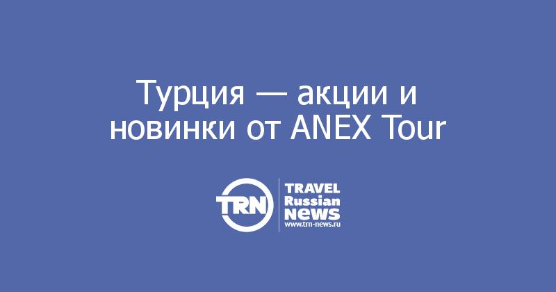 Турция — акции и новинки от ANEX Tour