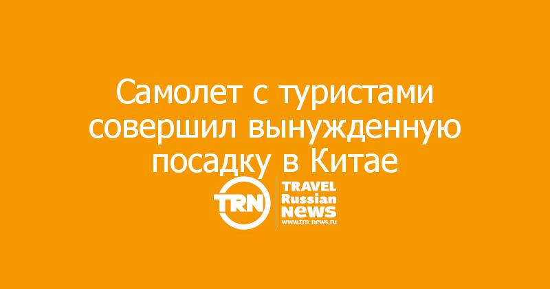 Самолет с туристами совершил вынужденную посадку вКитае
