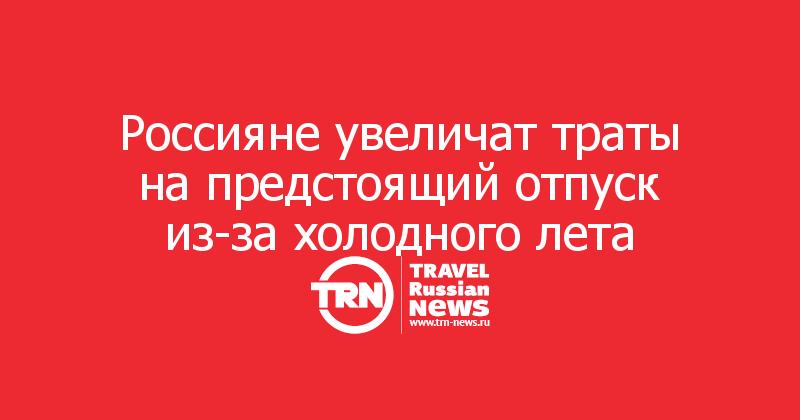 Россияне увеличат траты напредстоящий отпуск из-за холодного лета