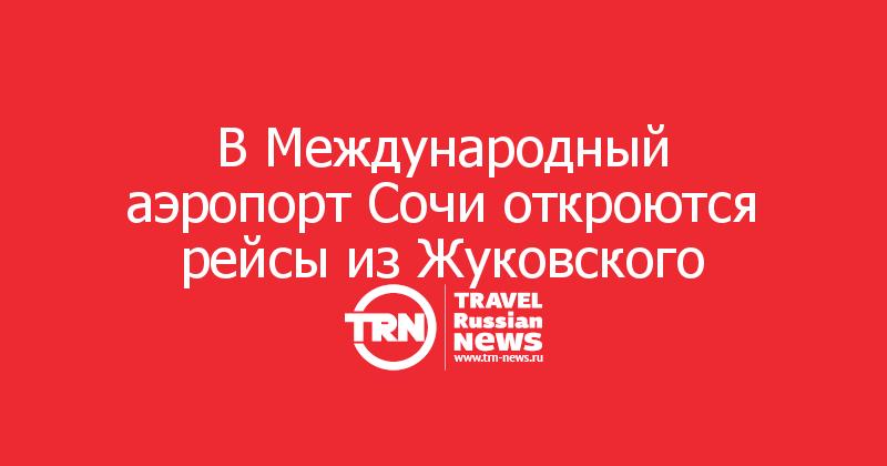 В Международный аэропорт Сочи откроются рейсы из Жуковского
