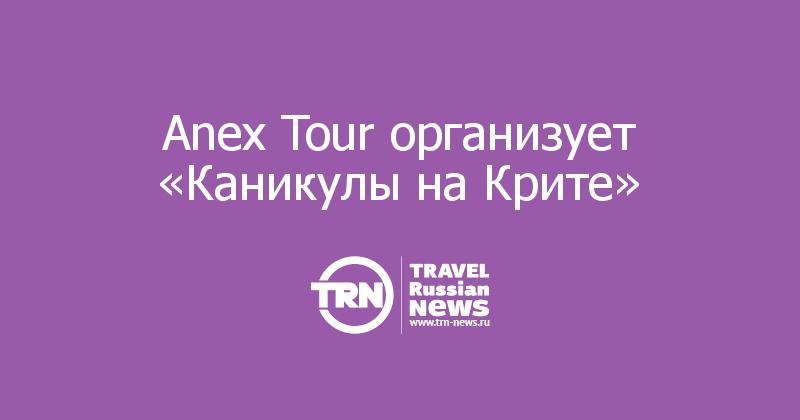 Anex Tour организует «Каникулы на Крите»