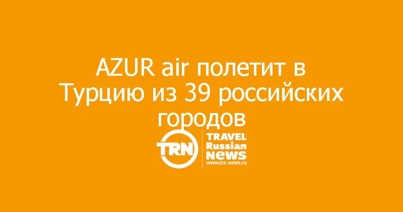 AZUR air полетит в Турцию из 39 российских городов