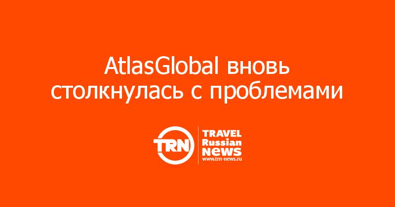 AtlasGlobal вновь столкнулась с проблемами