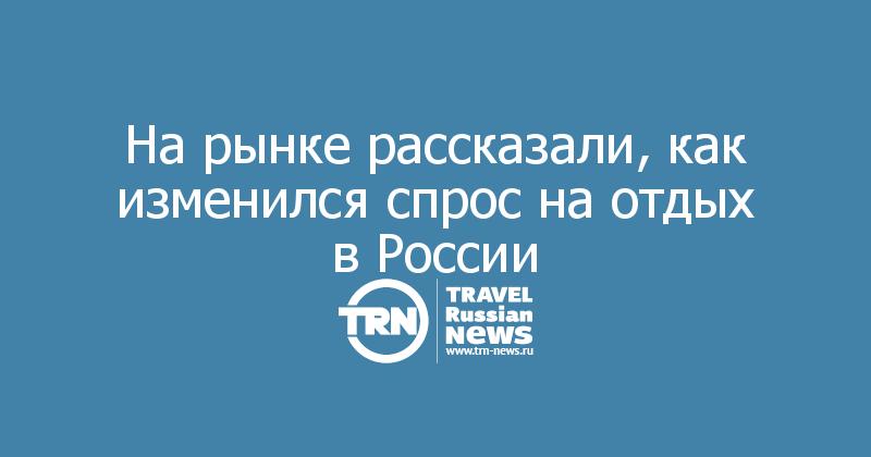 На рынке рассказали, как изменился спрос на отдых в России
