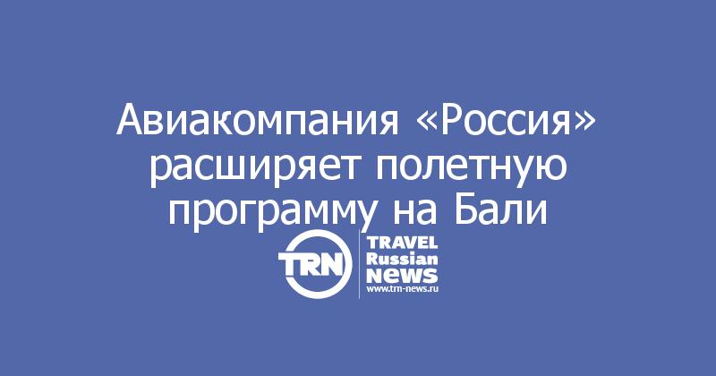 Авиакомпания «Россия» расширяет полетную программу на Бали