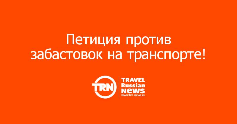 Петиция против забастовок натранспорте!