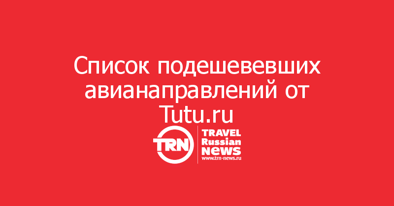 Список подешевевших авианаправлений от Tutu.ru