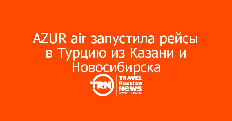 AZUR air запустила рейсы в Турцию из Казани и Новосибирска