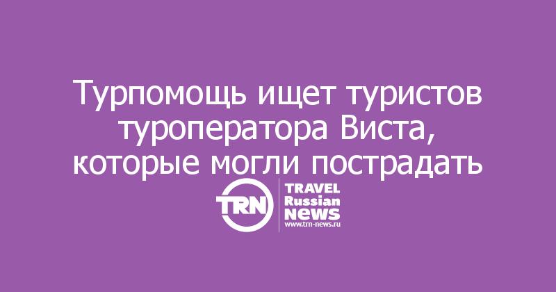 Турпомощь ищет туристов туроператора Виста, которые могли пострадать