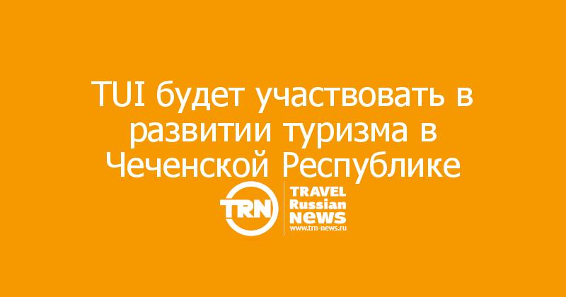 TUI будет участвовать в развитии туризма в Чеченской Республике