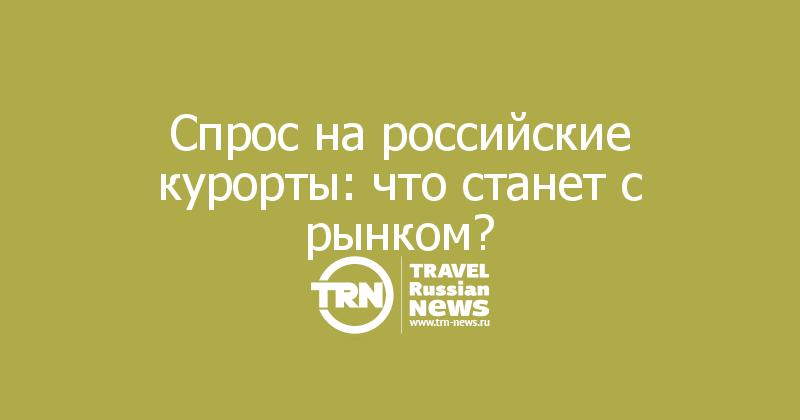 Спрос на российские курорты: что станет с рынком?