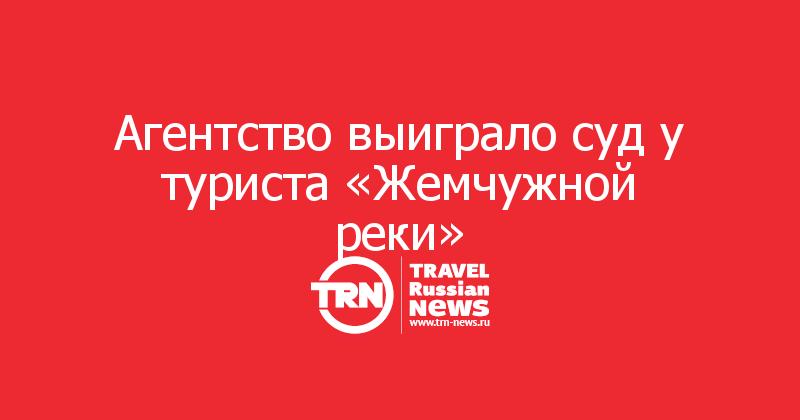 Агентство выиграло суд у туриста «Жемчужной реки»
