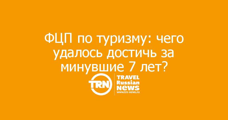 ФЦП по туризму: чего удалось достичь за минувшие 7 лет?
