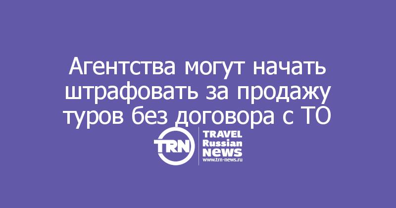 Агентства могут начать штрафовать за продажу туров без договора с ТО