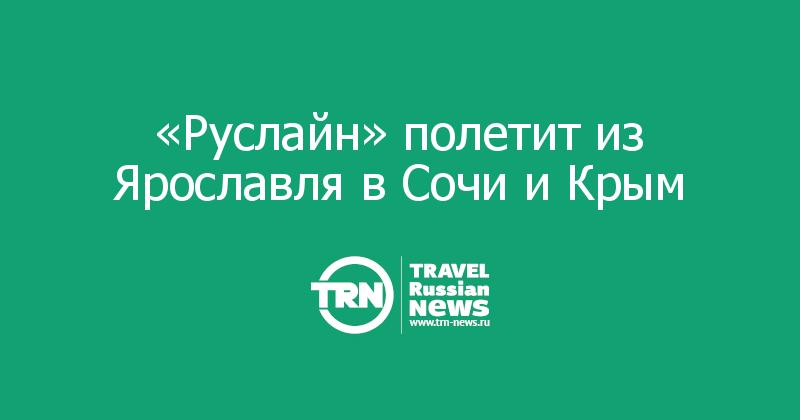 «Руслайн» полетит из Ярославля в Сочи и Крым