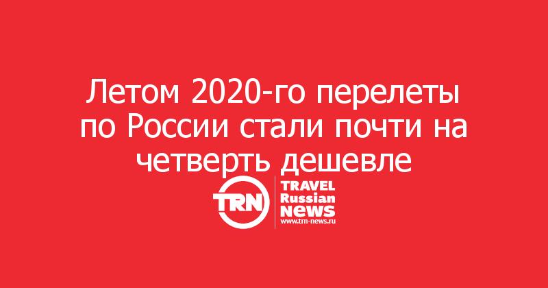 Летом 2020-го перелеты по России стали почти на четверть дешевле