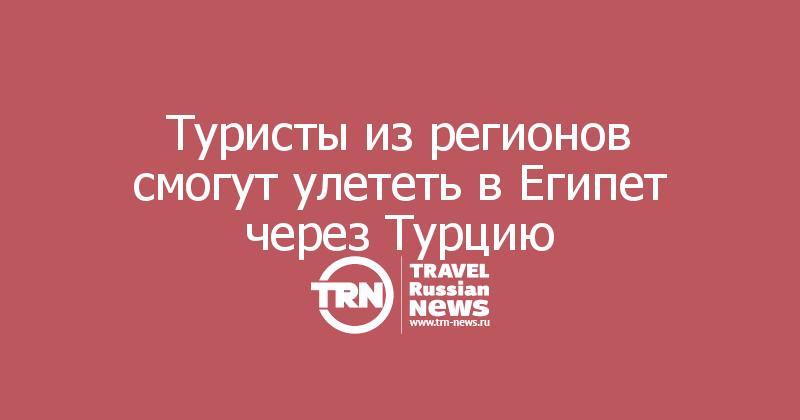 Туристы изрегионов смогут улететь вЕгипет через Турцию