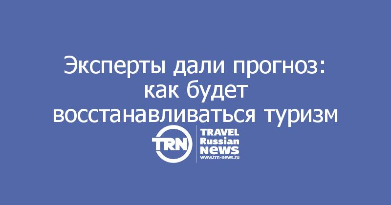 Эксперты дали прогноз: как будет восстанавливаться туризм