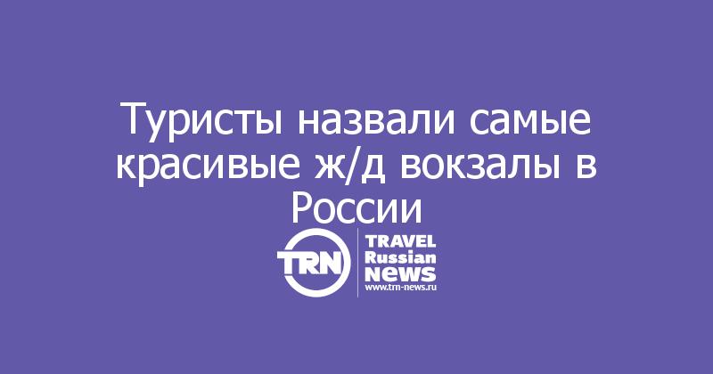 Туристы назвали самые красивые ж/д вокзалы в России