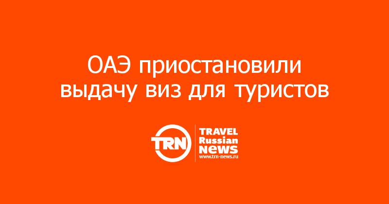 ОАЭ приостановили выдачу виз для туристов
