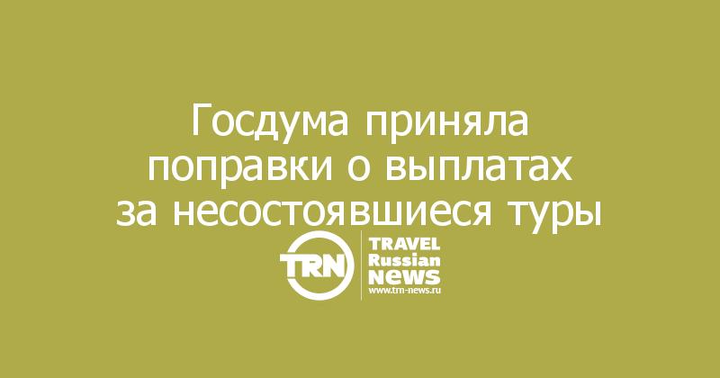 Госдума приняла поправки овыплатах занесостоявшиеся туры