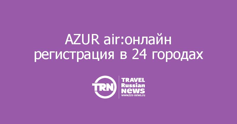 AZUR air:онлайн регистрация в 24 городах