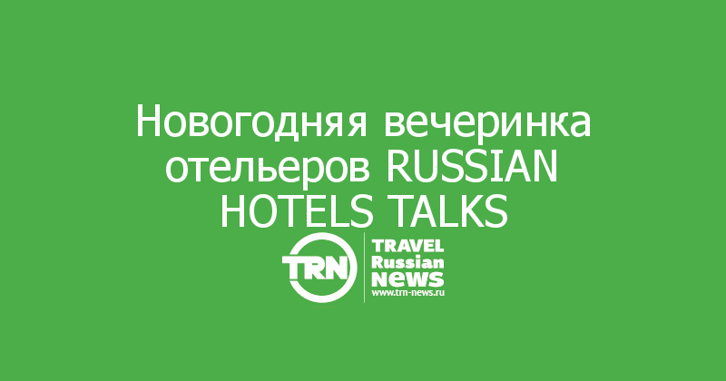 Новогодняя вечеринка отельеров RUSSIAN HOTELS TALKS