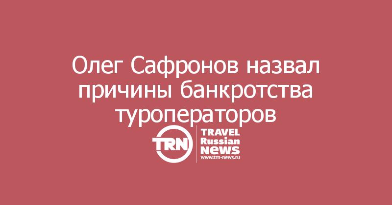 Олег Сафронов назвал причины банкротства туроператоров