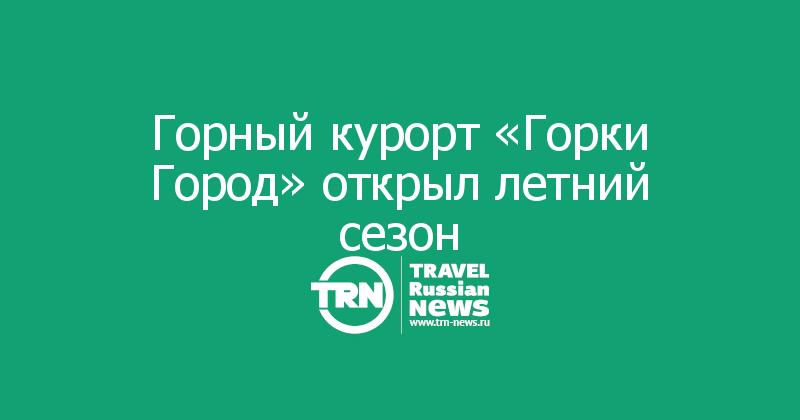 Горный курорт «Горки Город» открыл летний сезон