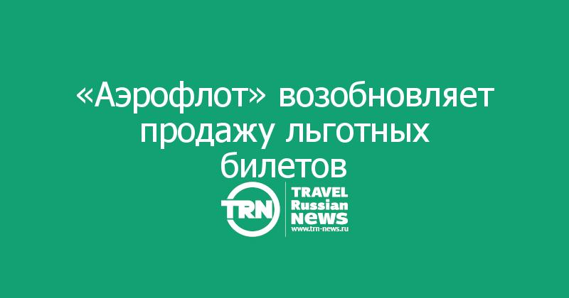 «Аэрофлот» возобновляет продажу льготных билетов
