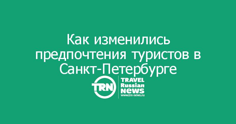 Как изменились предпочтения туристов в Санкт-Петербурге