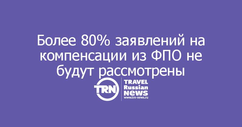 Более 80% заявлений на компенсации из ФПО не будут рассмотрены