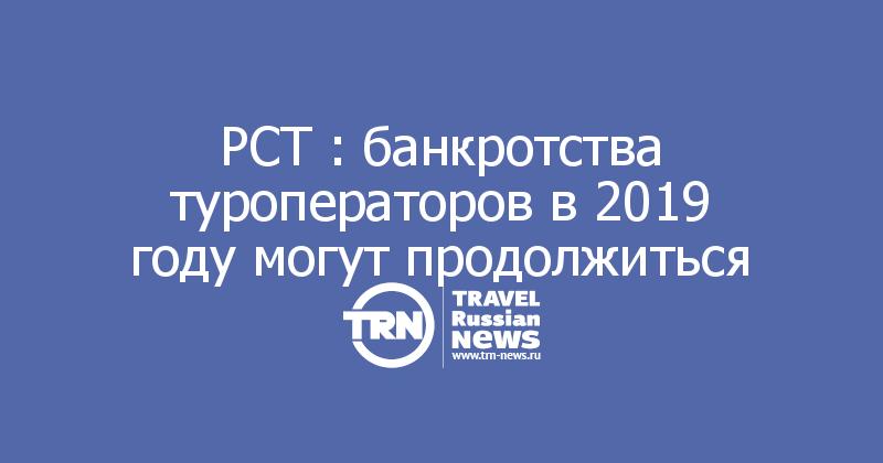 РСТ : банкротства туроператоров в2019 году могут продолжиться